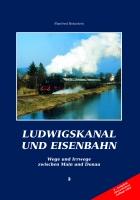Ludwigskanal und Eisenbahn, Wege und Irrwege zwischen Main und Donau, 2. komplett überarbeitete Auflage 2003-0