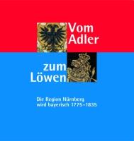 Vom Adler zum Löwen. Die Region Nürnberg wird bayerisch. 1775-1835. Ausstellungskatalog des Stadtarchivs Nürnberg Nr. 17.-0