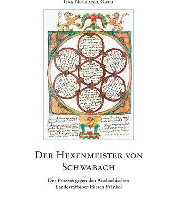 Der Hexenmeister von Schwabach. Der Prozess gegen den Ansbachischen Landesrabbiner Hirsch Fränkel.