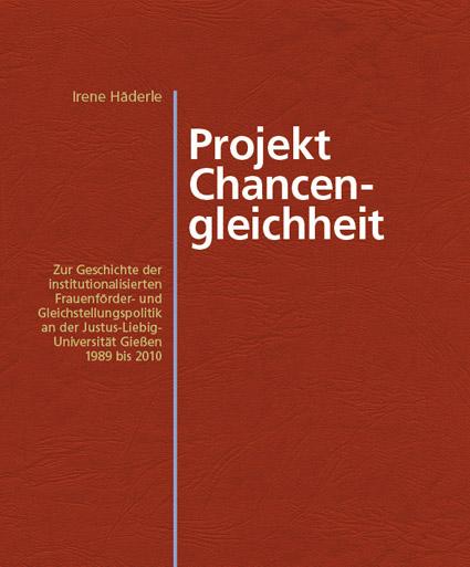 Projekt Chancengleichheit. Zur Geschichte der institutionalisierten Frauenförder- und Gleichstellungspolitik an der Justus-Liebig-Universität Gießen 1989 bis 2010.