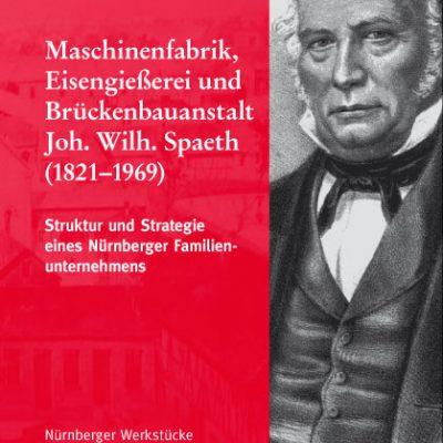 Maschinenfabrik, Eisengießerei und Brückenbauanstalt Joh. Wilh. Spaeth (1821-1969). Struktur und Strategie eines Nürnberger Familienunternehmens (=Nürnberger Werkstücke zur Stadt- und Landesgeschichte, Band 69).