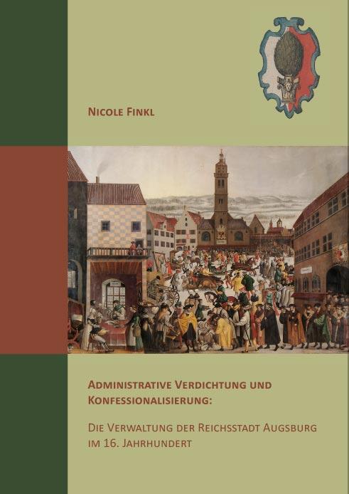 Administrative Verdichtung und Konfessionalisierung: Die Verwaltung der Reichsstadt Augsburg im 16. Jahrhundert