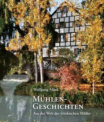 Wolfgang Mück - Mühlengeschichten. Aus der Welt der fränkischen Müller
