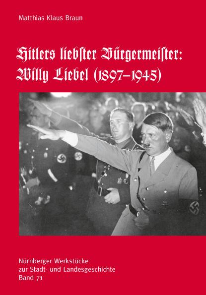 Hitlers liebster Bürgermeister: Willy Liebel (1897-9145) (= Nürnberger Werkstücke zur Stadt- und Landesgeschichte, hgg. von W.K. Blessing, M. Diefenbacher und R. Endres, Band 71).