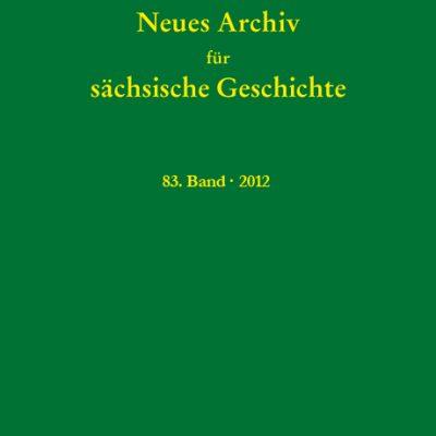 Neues Archiv für sächsische Geschichte, 83. Band, 2012. Im Auftrag des Instituts für sächsische Geschichte und Volkskunde e.V.