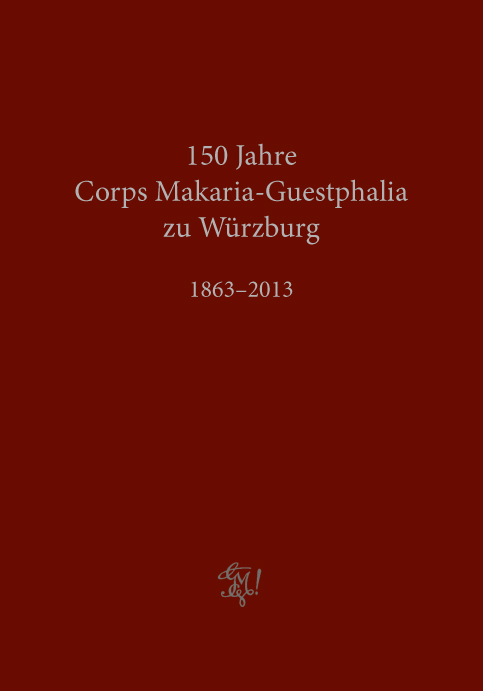 Corps Makaria-Guestphalia zu Würzburg 1863-2013. Festschrift zum 150.Stiftungsfest