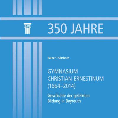 350 Jahre Gymnasium Christian-Ernestinum (1664-2014). Geschichte der gelehrten Bildung in Bayreuth
