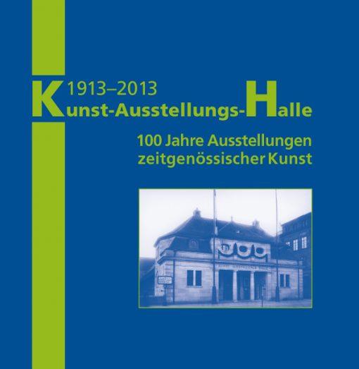 1913-2013 Kunst-Ausstellungs-Halle. 100 Jahre Ausstellungen zeitgenössischer Kunst
