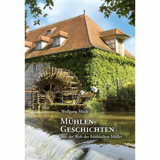 Mühlengeschichten. Aus der Welt der fränkischen Müller. 2. erweiterte und verbesserte Auflage 2013 von Wolfgang Mück