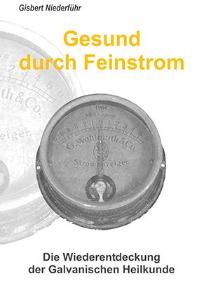 Gisbert Niederführ - Gesund durch Feinstrom - Die Wiederentdeckung der Galvanischen Heilkunde