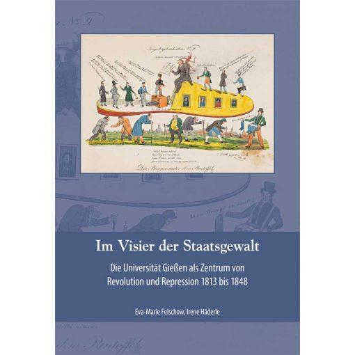 Im Visier der Staatsgewalt. Die Universität Gießen als Zentrum von Revolution und Repression 1813 bis 1848.