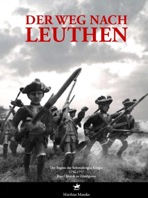 Matthias Manske - Der Weg nach Leuthen. Der Beginn des Siebenjährigen Krieges 1756 bis 1757. Eine Chronik in Zinnfiguren