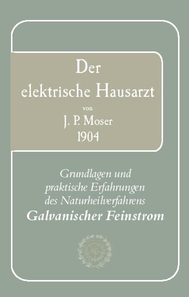 Gesellschaft für Galvanische Heilkunde e.V. (Hg) - Der elektrische Hausarzt von J.P. Moser 1904. Grundlagen und praktische Erfahrungen des Naturheilverfahrens Galvanischer Heilstrom