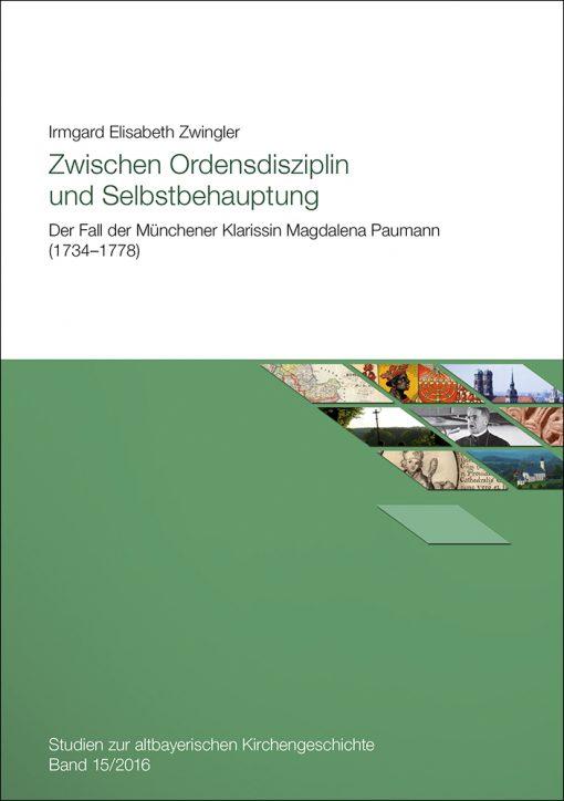 Zwischen Ordensdisziplin und Selbstbehauptung. Der Fall der Münchener Klarissin Magdalena Paumann (1734-1778) (=Studien zur altbayerischen Kirchengeschichte, Band 15/2016)