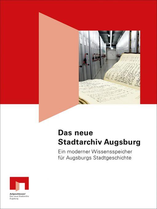 Das neue Stadtarchiv Augsburg. Ein moderner Wissensspeicher für Augsburgs Stadtgeschichte. Begleitpublikation anlässlich der Eröffnung des neuen Stadtarchivs Augsburg am 25. Juni 2016