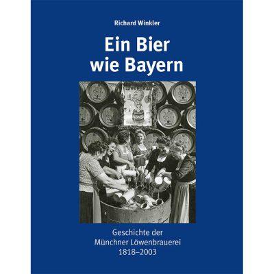 Ein Bier wie Bayern. Geschichte der Münchner Löwenbrauerei 1818-2003
