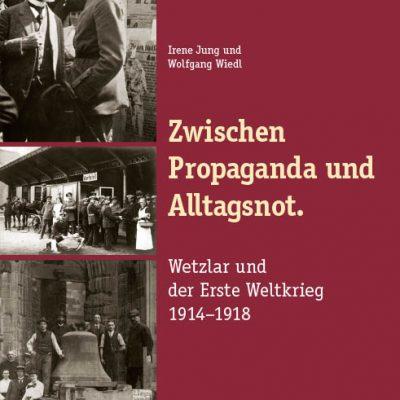 Zwischen Propaganda und Alltagsnot. Wetzlar und der Erste Weltkrieg 1914-1918