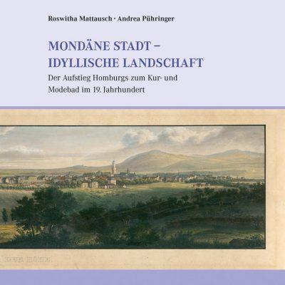 Mattausch, Roswitha und Andrea Pühringer - Mondäne Stadt - idyllische Landschaft. Der Aufstieg Homburgs zum Kur- und Modebad im 19. Jahrhundert