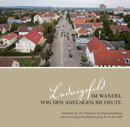 Ludwigsfeld im Wandel. Von den Anfängen bis heute. Anlässlich des 150. Jubiläums der Namensverleihung durch den bayerischen König Ludwig II. im Jahr 1865