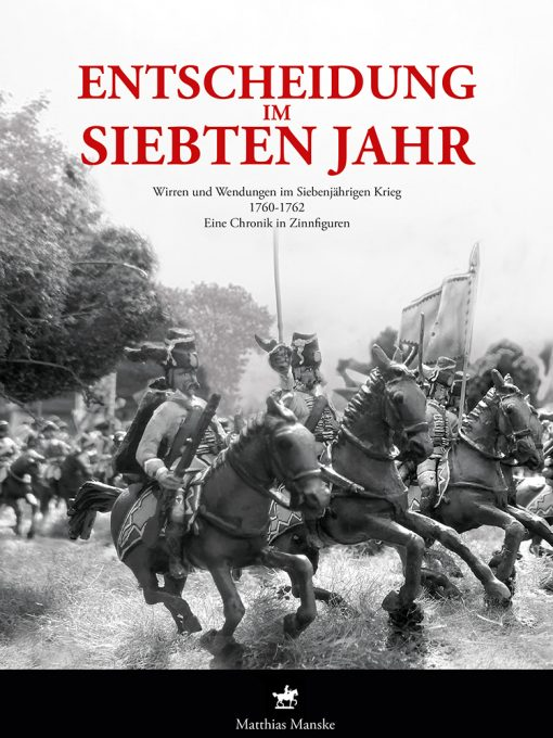 Manske - Entscheidung im siebten Jahr. Wirren und Wendungen im Siebenjährigen Krieg 1760-1762. Eine Chronik in Zinnfiguren