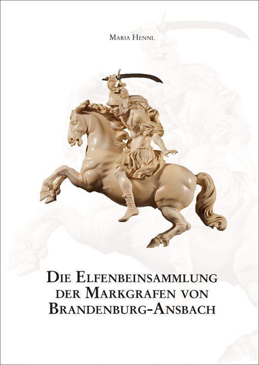 Maria Hennl - Die Elfenbeinsammlung der Markgrafen von Brandenburg-Ansbach (= Mittelfränkische Studien 26)