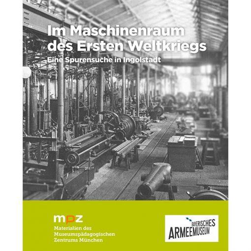 Im Maschinenraum des Ersten Weltkriegs. Eine Spurensuche in Ingolstadt