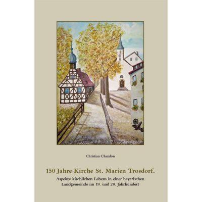 150 Jahre Kirche St. Marien Trosdorf. Aspekte krichrlichen Lebens in einer bayerischen Landgemeinde im 19. und 20. Jahrhundert