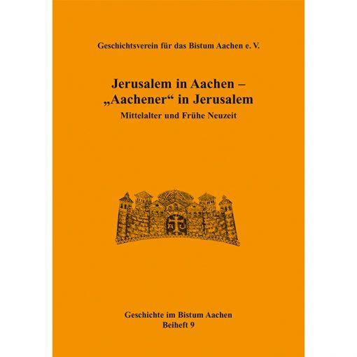 """Jerusalem in Aachen - """"Aachener"""" in Jerusalem. Mittelalter und Frühe Neuzeit (Geschichte im Bistum Aachen, Beiheft 9)"""