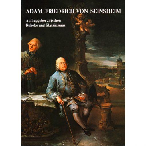 Adam Friedrich von Seinsheim Auftraggeber zwischen Rokoko und Klassizismus Zur Würzburger und Bamberger Hofkunst anhand der Privatkorrespondenz des Fürstbischofs (1755-1779)