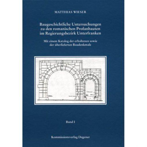 Baugeschichtliche Untersuchungen zu den romanischen Profanbauten im Regierungsbezirk Unterfranken Mit einem Katalog der erhaltenen sowie der überlieferten Baudenkmale