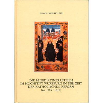 Die Benediktinerabteien im Hochstift Würzburg in der Zeit der katholischen Reform (ca. 1550-1618)