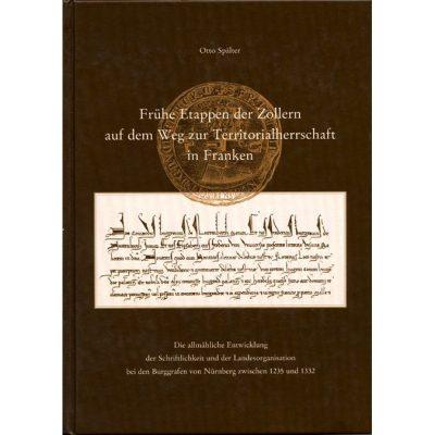 Frühe Etappen der Zollern auf dem Weg zur Territorialherrschaft in Franken Die allmähliche Entwicklung der Schriftlichkeit und Landesorganisation bei den Burggrafen von Nürnberg zwischen 1235 und 1332