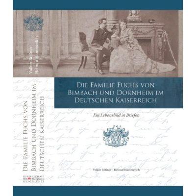 Die Familie Fuchs von Bimbach und Dornheim im Deutschen Kaiserreich Ein Lebensbild in Briefen aus dem Nachlass des Reinold Frhr. Fuchs von Bimbach und Dornheim (1845–1903)