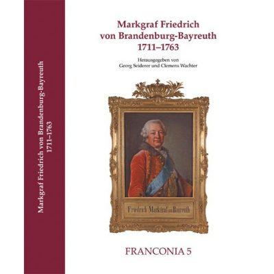 MARKGRAF FRIEDRICH VON BRANDENBURG-BAYREUTH 1711–1763 Referate der Tagung am 12. und 13. Mai 2011 in der Aula der Friedrich-Alexander-Universität Erlangen-Nürnberg