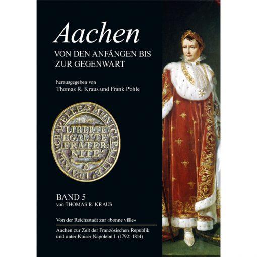 """Aachener Stadtgeschichte, Band 5 """"Aachen in französischer Zeit 1792-1814"""" von Dr. Thomas Kraus"""