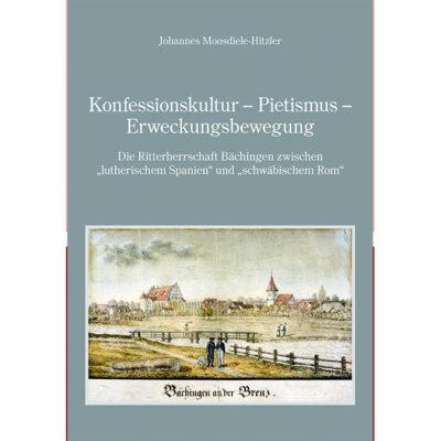 """Konfessionskultur - Pietismus - Erweckungsbewegung. Die Ritterschaft Bächingen zwischen """"lutherischem Spanien"""" und """"schwäbischem Rom"""""""