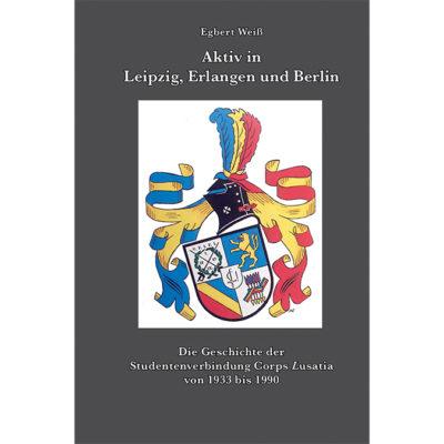 Aktiv in Leipzig, Erlangen und Berlin - Die Geschichte der Studentenverbindung Corps Lusatia von 1933 bis 1990
